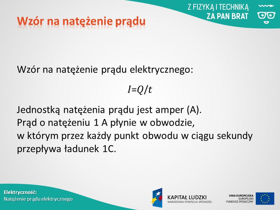 Elektryczność: Natężenie prądu elektrycznego Wzór na natężenie prądu elektrycznego: =/ Jednostką natężenia prądu jest amper (A).