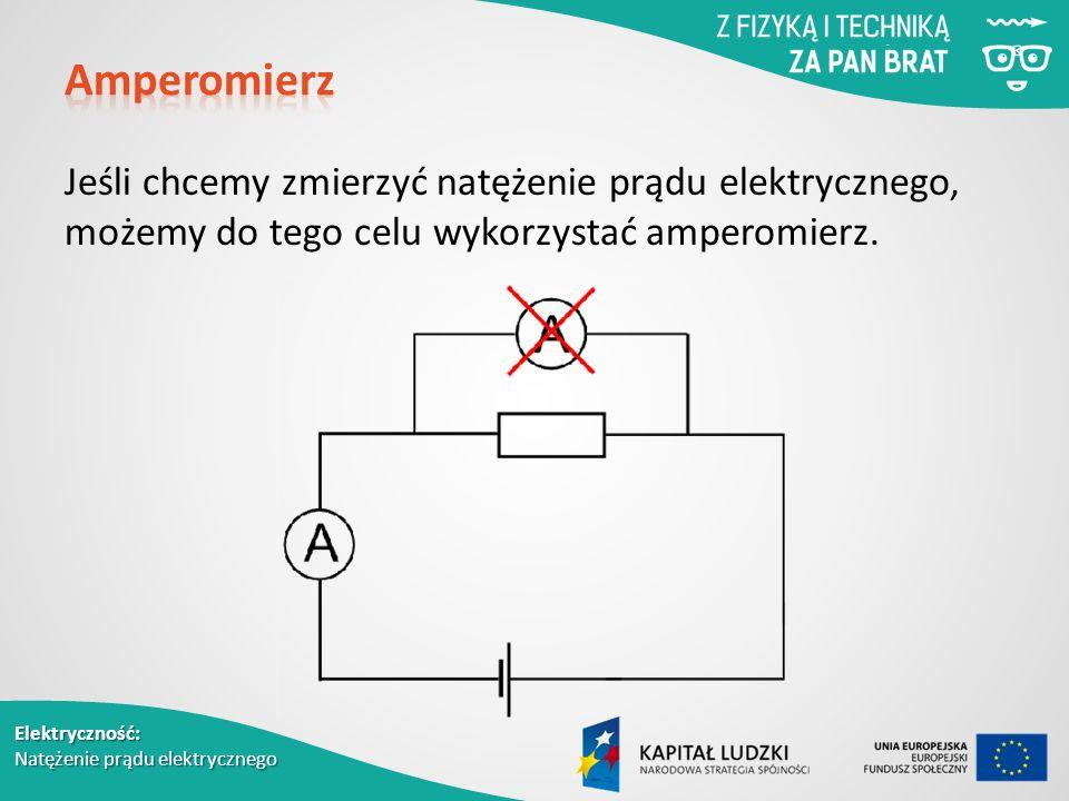 Elektryczność: Natężenie prądu elektrycznego Jeśli chcemy zmierzyć natężenie prądu elektrycznego, możemy do tego celu wykorzystać amperomierz.