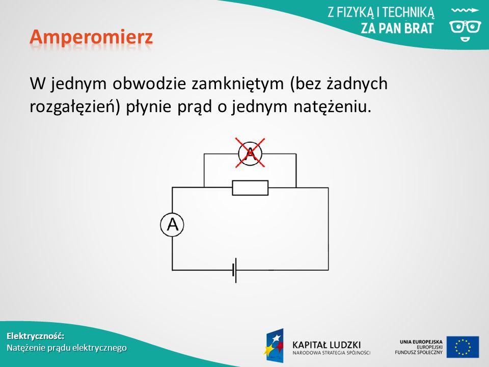 Elektryczność: Natężenie prądu elektrycznego W jednym obwodzie zamkniętym (bez żadnych rozgałęzień) płynie prąd o jednym natężeniu.