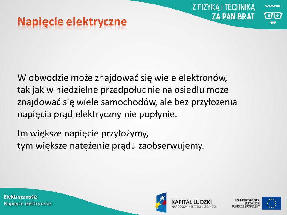 Elektryczność: Napięcie elektryczne W obwodzie może znajdować się wiele elektronów, tak jak w niedzielne przedpołudnie na osiedlu może znajdować się wiele samochodów, ale bez przyłożenia napięcia prąd elektryczny nie popłynie.