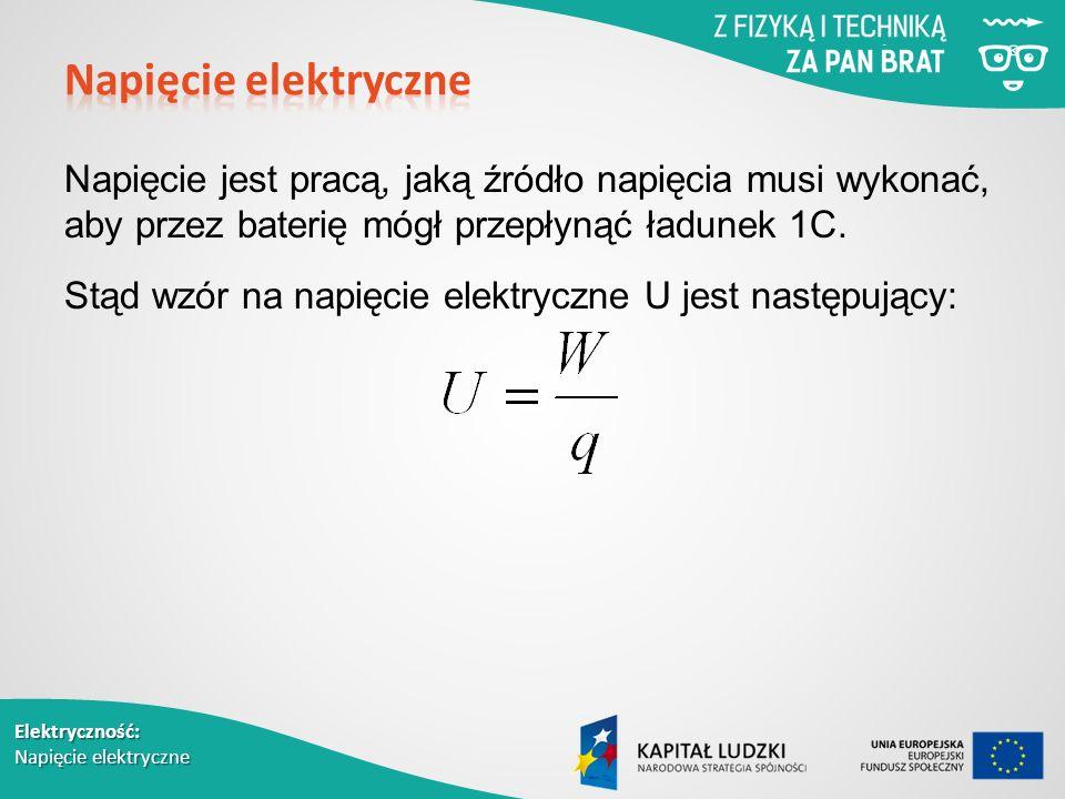 Elektryczność: Napięcie elektryczne Napięcie jest pracą, jaką źródło napięcia musi wykonać, aby przez baterię mógł przepłynąć ładunek 1C.