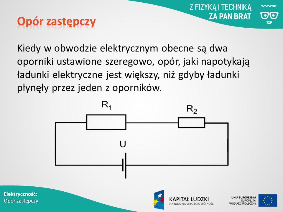 Elektryczność: Opór zastępczy Kiedy w obwodzie elektrycznym obecne są dwa oporniki ustawione szeregowo, opór, jaki napotykają ładunki elektryczne jest większy, niż gdyby ładunki płynęły przez jeden z oporników.