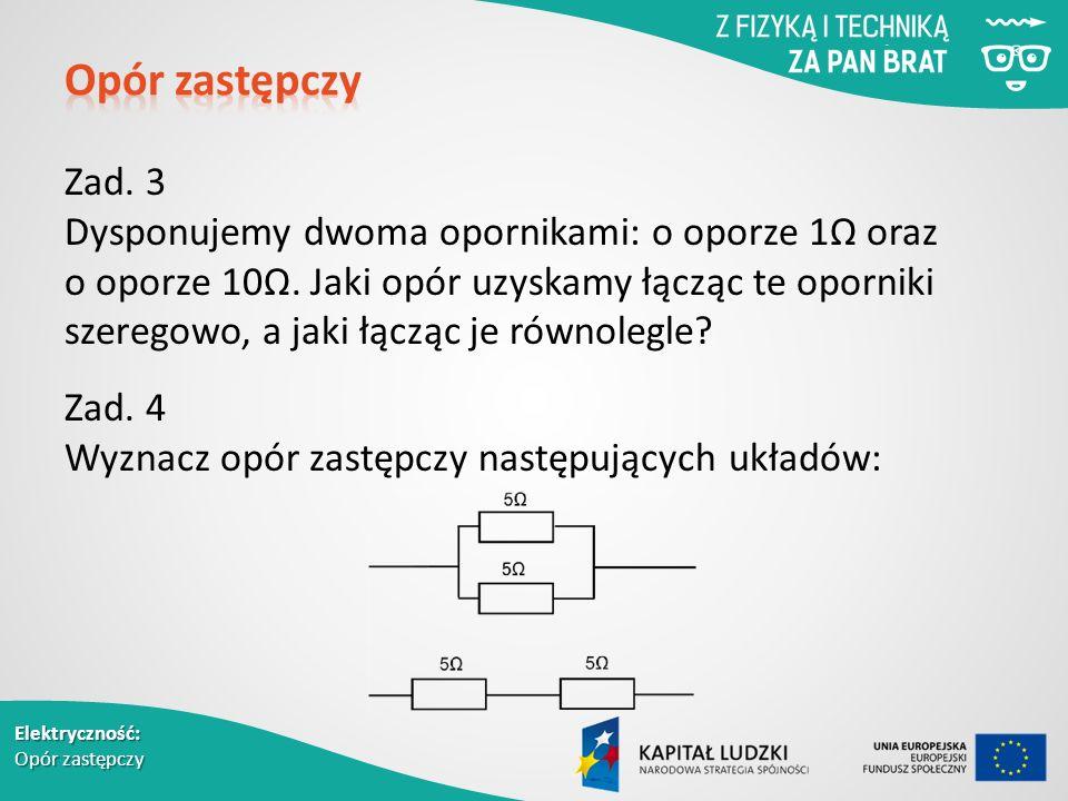 Elektryczność: Opór zastępczy Zad. 3 Dysponujemy dwoma opornikami: o oporze 1Ω oraz o oporze 10Ω.