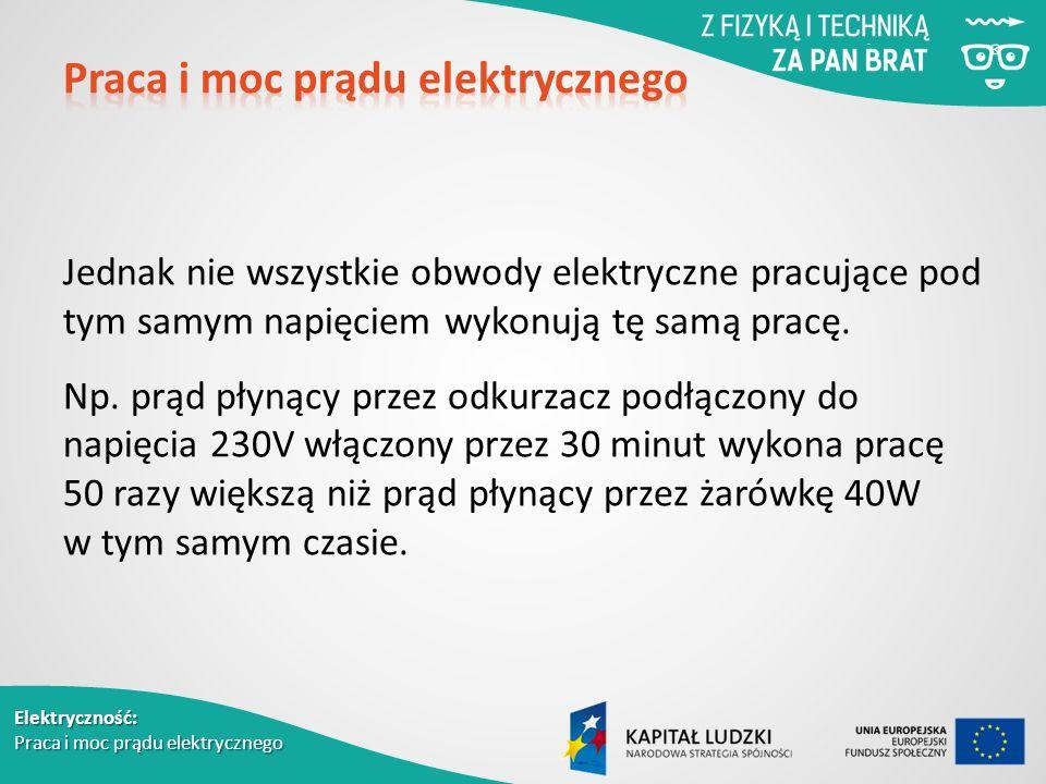 Elektryczność: Praca i moc prądu elektrycznego Jednak nie wszystkie obwody elektryczne pracujące pod tym samym napięciem wykonują tę samą pracę.
