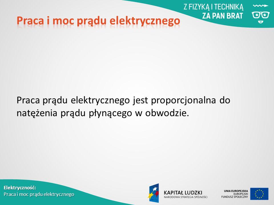 Elektryczność: Praca i moc prądu elektrycznego Praca prądu elektrycznego jest proporcjonalna do natężenia prądu płynącego w obwodzie.
