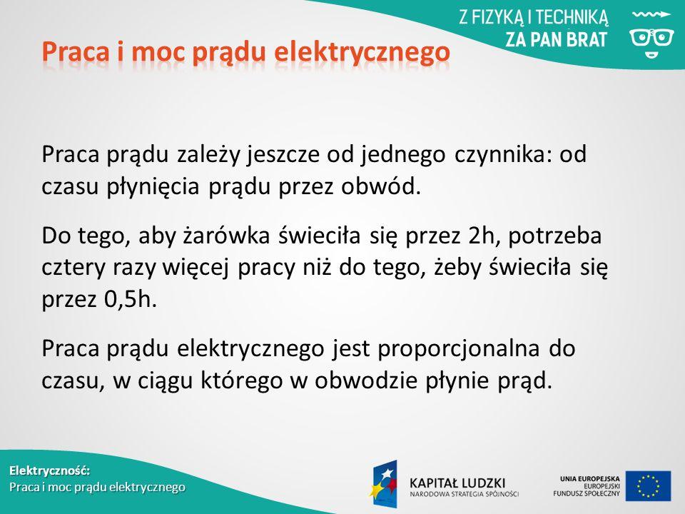 Elektryczność: Praca i moc prądu elektrycznego Praca prądu zależy jeszcze od jednego czynnika: od czasu płynięcia prądu przez obwód.