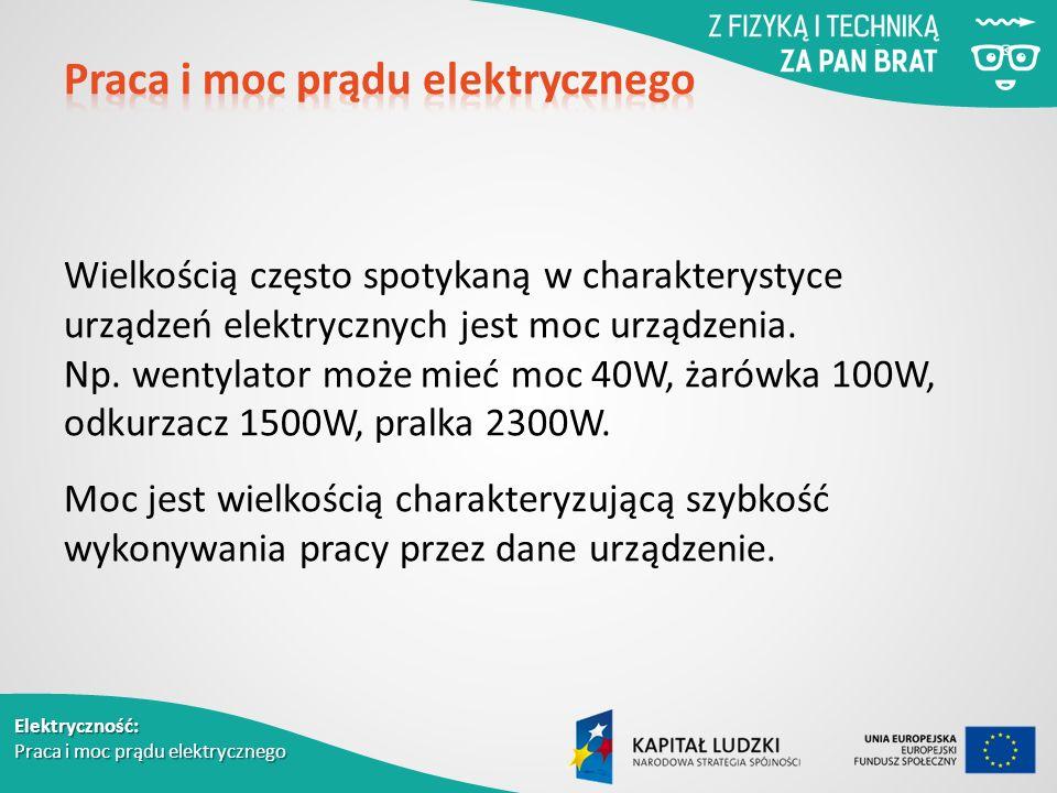 Elektryczność: Praca i moc prądu elektrycznego Wielkością często spotykaną w charakterystyce urządzeń elektrycznych jest moc urządzenia.