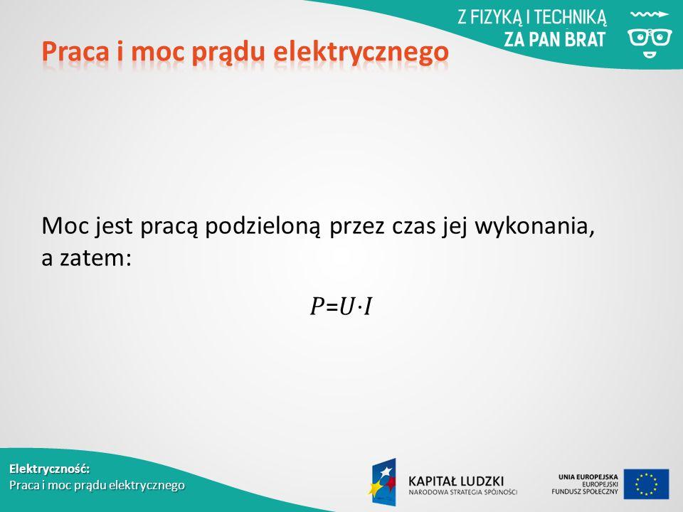 Elektryczność: Praca i moc prądu elektrycznego Moc jest pracą podzieloną przez czas jej wykonania, a zatem: = ⋅