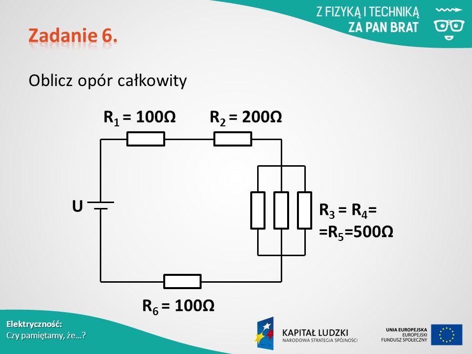 Oblicz opór całkowity U R 1 = 100ΩR 2 = 200Ω R 3 = R 4 = =R 5 =500Ω R 6 = 100Ω