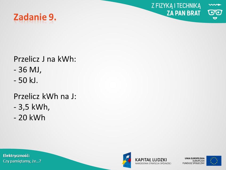 Elektryczność: Czy pamiętamy, że…. Przelicz J na kWh: - 36 MJ, - 50 kJ.