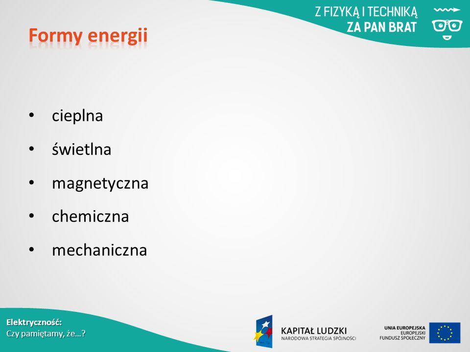Elektryczność: Czy pamiętamy, że… cieplna świetlna magnetyczna chemiczna mechaniczna