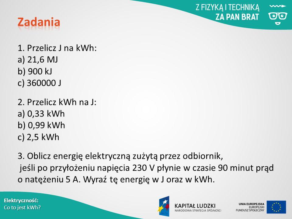 Elektryczność: Co to jest kWh. 1. Przelicz J na kWh: a) 21,6 MJ b) 900 kJ c) 360000 J 2.