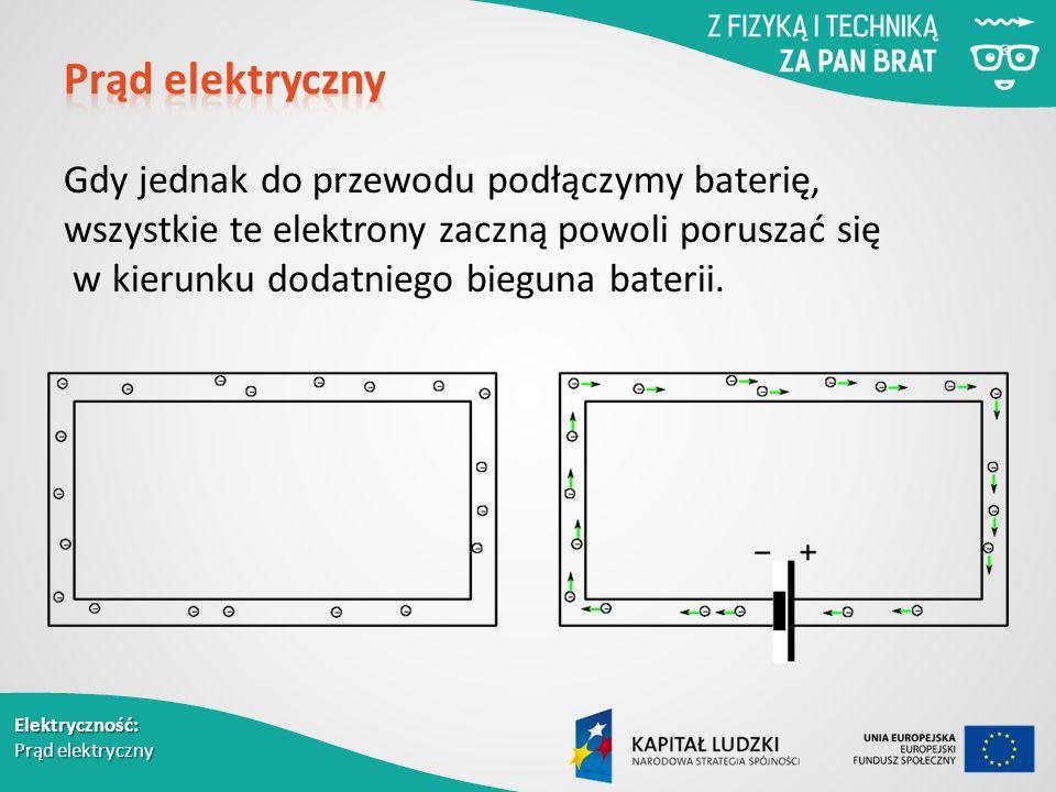 Elektryczność: Prąd elektryczny Gdy jednak do przewodu podłączymy baterię, wszystkie te elektrony zaczną powoli poruszać się w kierunku dodatniego bieguna baterii.