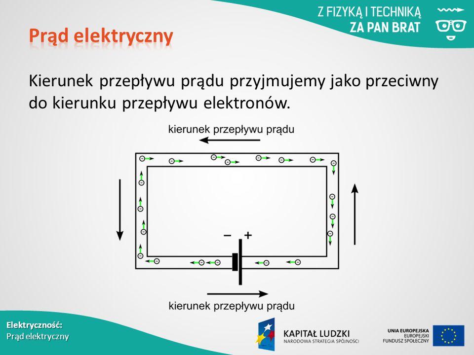 Elektryczność: Prąd elektryczny Kierunek przepływu prądu przyjmujemy jako przeciwny do kierunku przepływu elektronów.