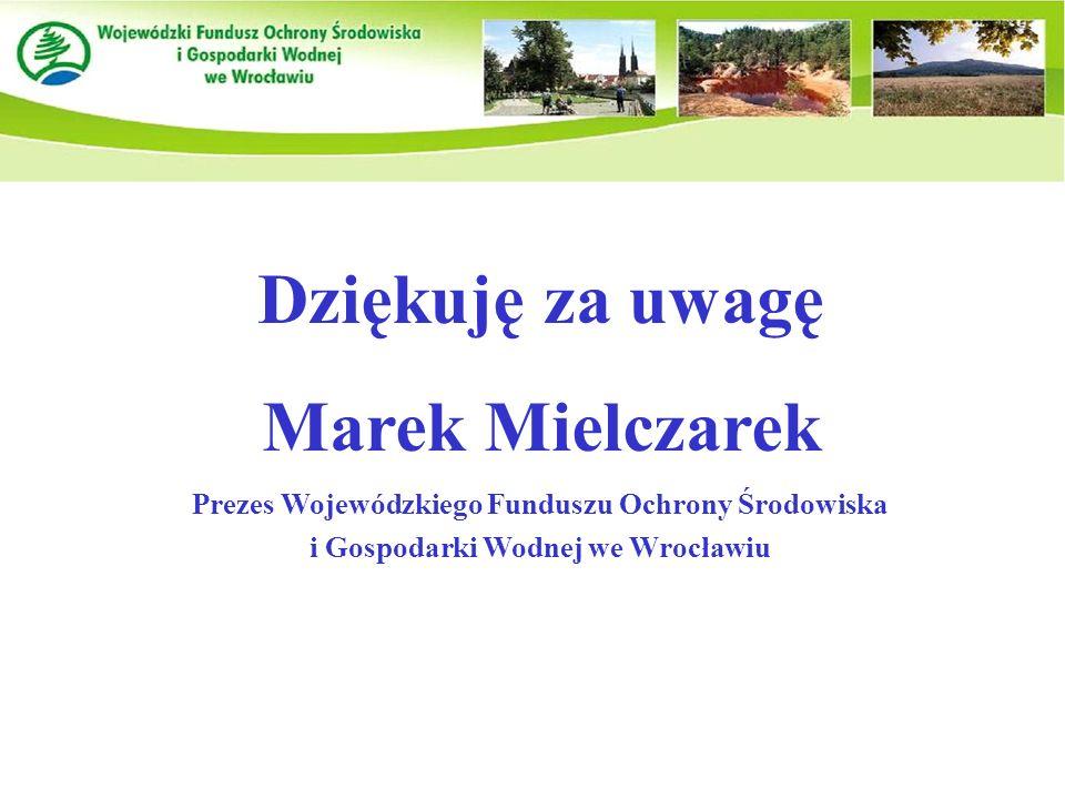 Dziękuję za uwagę Marek Mielczarek Prezes Wojewódzkiego Funduszu Ochrony Środowiska i Gospodarki Wodnej we Wrocławiu
