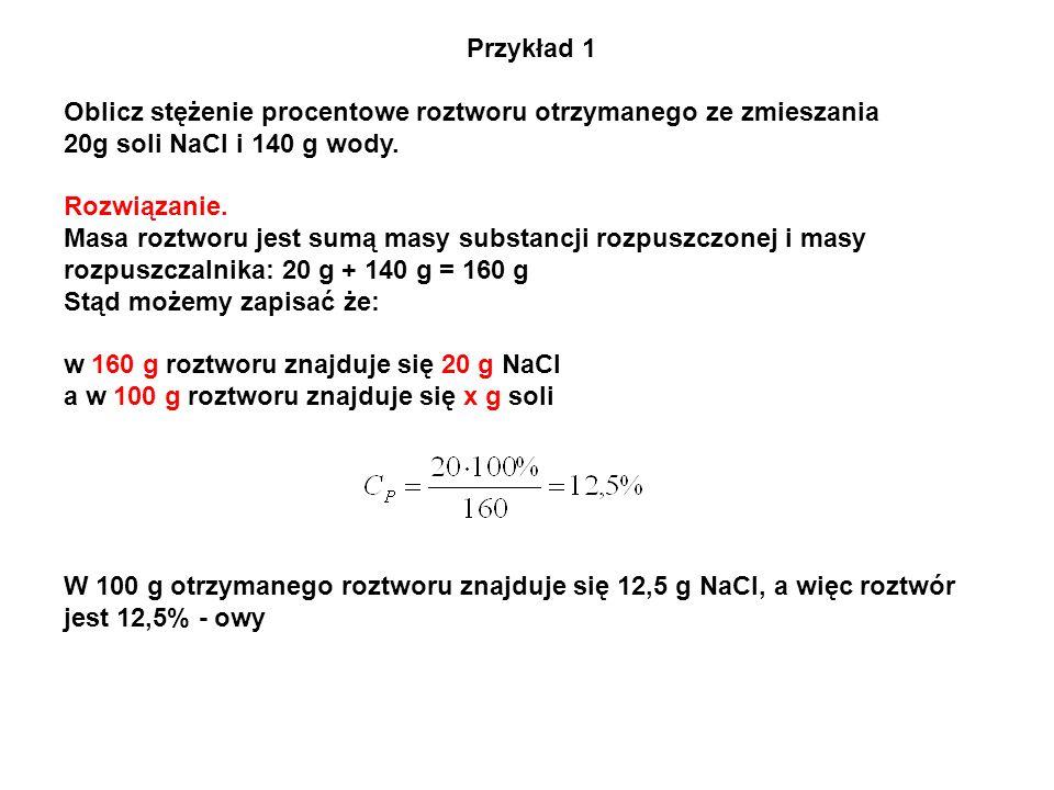 Przykład 1 Oblicz stężenie procentowe roztworu otrzymanego ze zmieszania 20g soli NaCl i 140 g wody. Rozwiązanie. Masa roztworu jest sumą masy substan