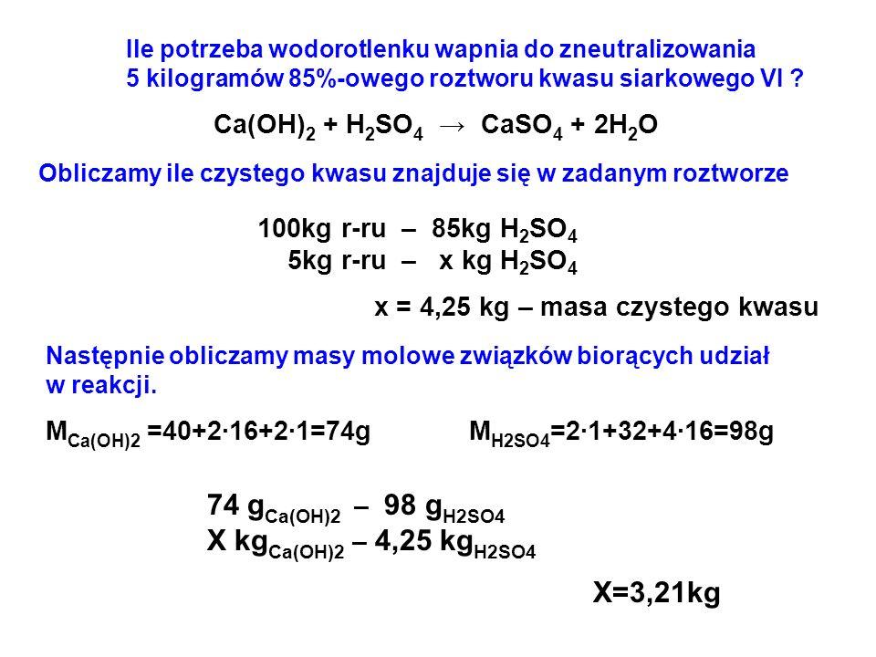 Ile potrzeba wodorotlenku wapnia do zneutralizowania 5 kilogramów 85%-owego roztworu kwasu siarkowego VI ? Ca(OH) 2 + H 2 SO 4 → CaSO 4 + 2H 2 O Oblic