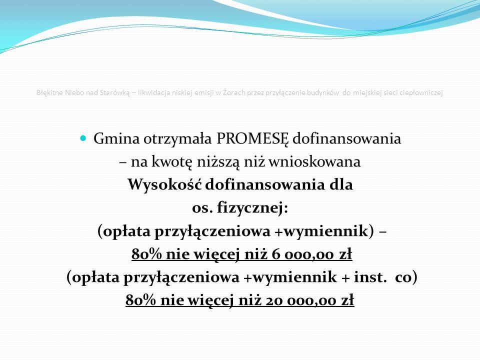 Błękitne Niebo nad Starówką – likwidacja niskiej emisji w Żorach przez przyłączenie budynków do miejskiej sieci ciepłowniczej opłata przyłączeniowa +wymiennik – 80% nie więcej niż 6 000,00 zł Opłata przyłączeniowa – 1845,00 zł – 80% - 1476,00 zł Wymiennik – 5 655,00 zł – 80% - 4 524,00 zł opłata przyłączeniowa +wymiennik + inst.