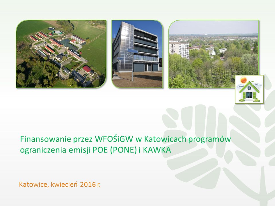 Finansowanie przez WFOŚiGW w Katowicach programów ograniczenia emisji POE (PONE) i KAWKA Katowice, kwiecień 2016 r.
