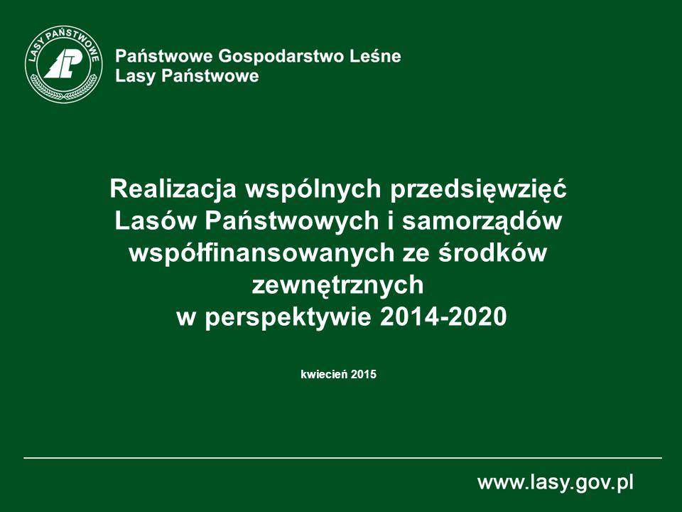 Realizacja wspólnych przedsięwzięć Lasów Państwowych i samorządów współfinansowanych ze środków zewnętrznych w perspektywie 2014-2020 kwiecień 2015