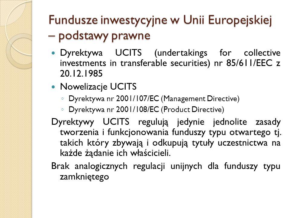 Fundusze inwestycyjne w Unii Europejskiej – podstawy prawne Dyrektywa UCITS (undertakings for collective investments in transferable securities) nr 85/611/EEC z 20.12.1985 Nowelizacje UCITS ◦ Dyrektywa nr 2001/107/EC (Management Directive) ◦ Dyrektywa nr 2001/108/EC (Product Directive) Dyrektywy UCITS regulują jedynie jednolite zasady tworzenia i funkcjonowania funduszy typu otwartego tj.