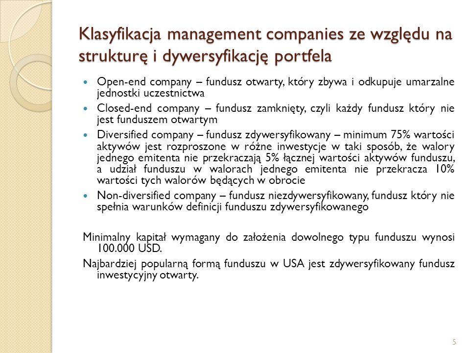 5 Klasyfikacja management companies ze względu na strukturę i dywersyfikację portfela Open-end company – fundusz otwarty, który zbywa i odkupuje umarzalne jednostki uczestnictwa Closed-end company – fundusz zamknięty, czyli każdy fundusz który nie jest funduszem otwartym Diversified company – fundusz zdywersyfikowany – minimum 75% wartości aktywów jest rozproszone w różne inwestycje w taki sposób, że walory jednego emitenta nie przekraczają 5% łącznej wartości aktywów funduszu, a udział funduszu w walorach jednego emitenta nie przekracza 10% wartości tych walorów będących w obrocie Non-diversified company – fundusz niezdywersyfikowany, fundusz który nie spełnia warunków definicji funduszu zdywersyfikowanego Minimalny kapitał wymagany do założenia dowolnego typu funduszu wynosi 100.000 USD.