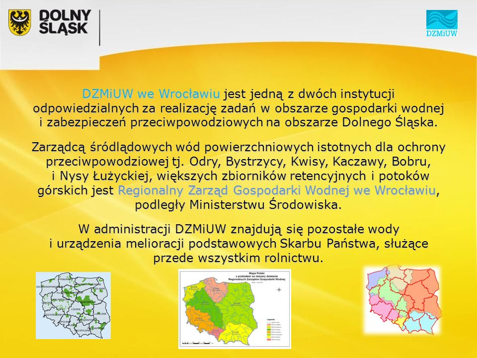 DZMiUW we Wrocławiu jest jedną z dwóch instytucji odpowiedzialnych za realizację zadań w obszarze gospodarki wodnej i zabezpieczeń przeciwpowodziowych na obszarze Dolnego Śląska.
