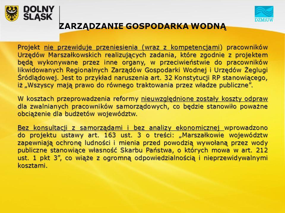 ZARZĄDZANIE GOSPODARKA WODNĄ Projekt nie przewiduje przeniesienia (wraz z kompetencjami) pracowników Urzędów Marszałkowskich realizujących zadania, które zgodnie z projektem będą wykonywane przez inne organy, w przeciwieństwie do pracowników likwidowanych Regionalnych Zarządów Gospodarki Wodnej i Urzędów Żeglugi Śródlądowej.