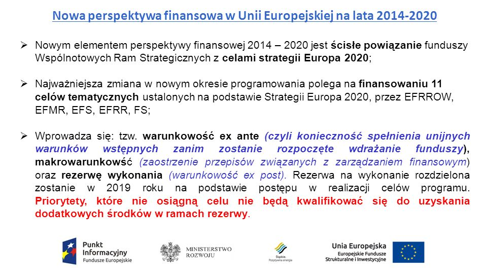 Nowa perspektywa finansowa w Unii Europejskiej na lata 2014-2020  Nowym elementem perspektywy finansowej 2014 – 2020 jest ścisłe powiązanie funduszy Wspólnotowych Ram Strategicznych z celami strategii Europa 2020;  Najważniejsza zmiana w nowym okresie programowania polega na finansowaniu 11 celów tematycznych ustalonych na podstawie Strategii Europa 2020, przez EFRROW, EFMR, EFS, EFRR, FS;  Wprowadza się: tzw.