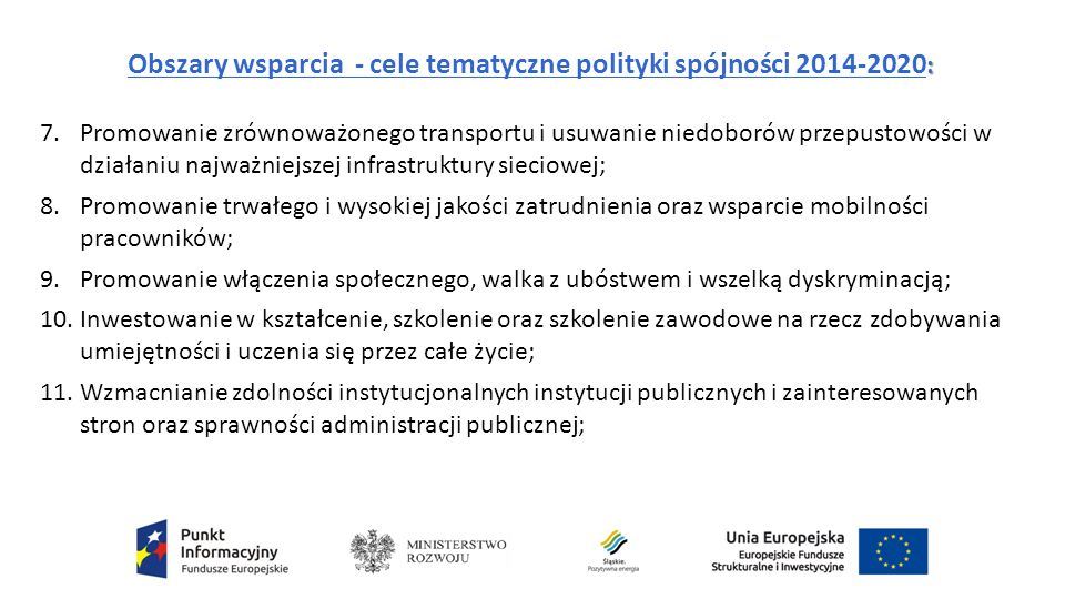: Obszary wsparcia - cele tematyczne polityki spójności 2014-2020 : 7.Promowanie zrównoważonego transportu i usuwanie niedoborów przepustowości w działaniu najważniejszej infrastruktury sieciowej; 8.Promowanie trwałego i wysokiej jakości zatrudnienia oraz wsparcie mobilności pracowników; 9.Promowanie włączenia społecznego, walka z ubóstwem i wszelką dyskryminacją; 10.Inwestowanie w kształcenie, szkolenie oraz szkolenie zawodowe na rzecz zdobywania umiejętności i uczenia się przez całe życie; 11.Wzmacnianie zdolności instytucjonalnych instytucji publicznych i zainteresowanych stron oraz sprawności administracji publicznej;