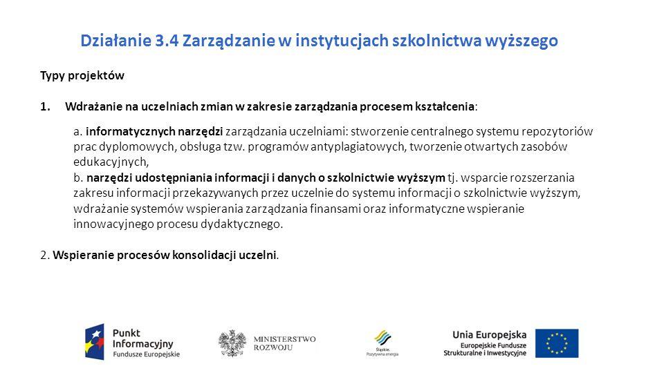 Działanie 3.4 Zarządzanie w instytucjach szkolnictwa wyższego Typy projektów 1.Wdrażanie na uczelniach zmian w zakresie zarządzania procesem kształcenia: a.