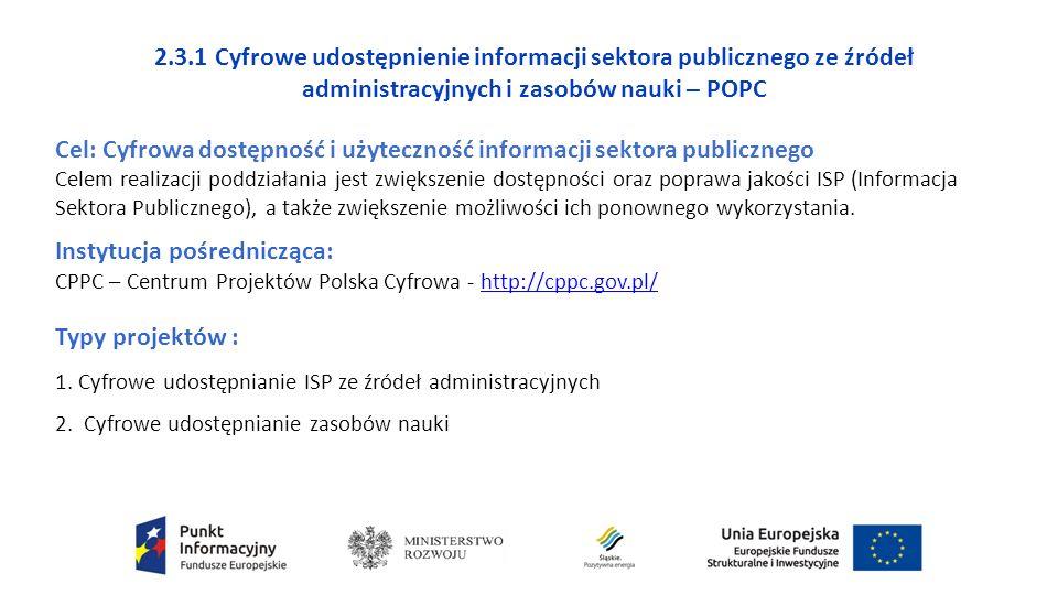 2.3.1 Cyfrowe udostępnienie informacji sektora publicznego ze źródeł administracyjnych i zasobów nauki – POPC Cel: Cyfrowa dostępność i użyteczność informacji sektora publicznego Celem realizacji poddziałania jest zwiększenie dostępności oraz poprawa jakości ISP (Informacja Sektora Publicznego), a także zwiększenie możliwości ich ponownego wykorzystania.