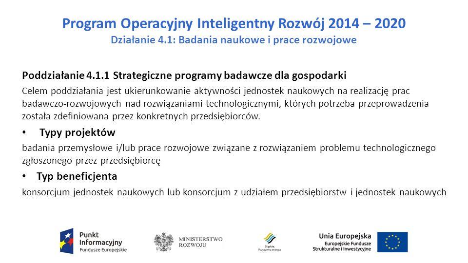 Program Operacyjny Inteligentny Rozwój 2014 – 2020 Działanie 4.1: Badania naukowe i prace rozwojowe Poddziałanie 4.1.1 Strategiczne programy badawcze dla gospodarki Celem poddziałania jest ukierunkowanie aktywności jednostek naukowych na realizację prac badawczo-rozwojowych nad rozwiązaniami technologicznymi, których potrzeba przeprowadzenia została zdefiniowana przez konkretnych przedsiębiorców.