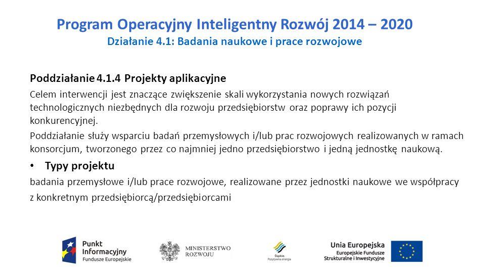 Program Operacyjny Inteligentny Rozwój 2014 – 2020 Działanie 4.1: Badania naukowe i prace rozwojowe Poddziałanie 4.1.4 Projekty aplikacyjne Celem interwencji jest znaczące zwiększenie skali wykorzystania nowych rozwiązań technologicznych niezbędnych dla rozwoju przedsiębiorstw oraz poprawy ich pozycji konkurencyjnej.