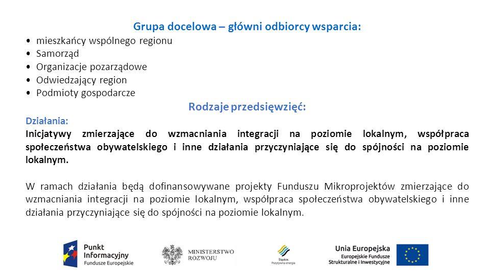 Grupa docelowa – główni odbiorcy wsparcia: mieszkańcy wspólnego regionu Samorząd Organizacje pozarządowe Odwiedzający region Podmioty gospodarcze Rodzaje przedsięwzięć: Działania: Inicjatywy zmierzające do wzmacniania integracji na poziomie lokalnym, współpraca społeczeństwa obywatelskiego i inne działania przyczyniające się do spójności na poziomie lokalnym.
