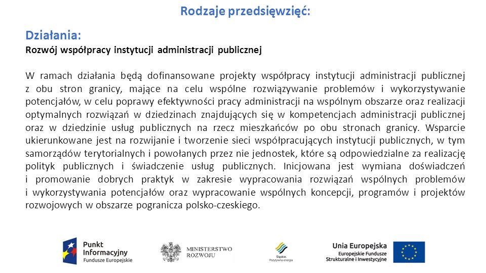 Rodzaje przedsięwzięć: Działania: Rozwój współpracy instytucji administracji publicznej W ramach działania będą dofinansowane projekty współpracy instytucji administracji publicznej z obu stron granicy, mające na celu wspólne rozwiązywanie problemów i wykorzystywanie potencjałów, w celu poprawy efektywności pracy administracji na wspólnym obszarze oraz realizacji optymalnych rozwiązań w dziedzinach znajdujących się w kompetencjach administracji publicznej oraz w dziedzinie usług publicznych na rzecz mieszkańców po obu stronach granicy.