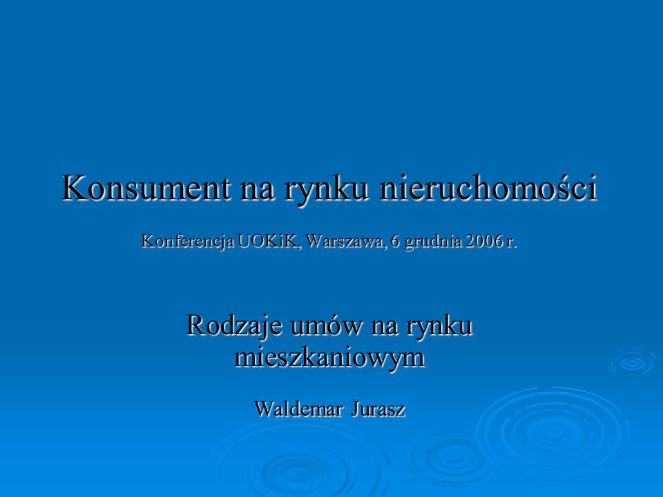 Konsument na rynku nieruchomości Konferencja UOKiK, Warszawa, 6 grudnia 2006 r. Rodzaje umów na rynku mieszkaniowym Waldemar Jurasz