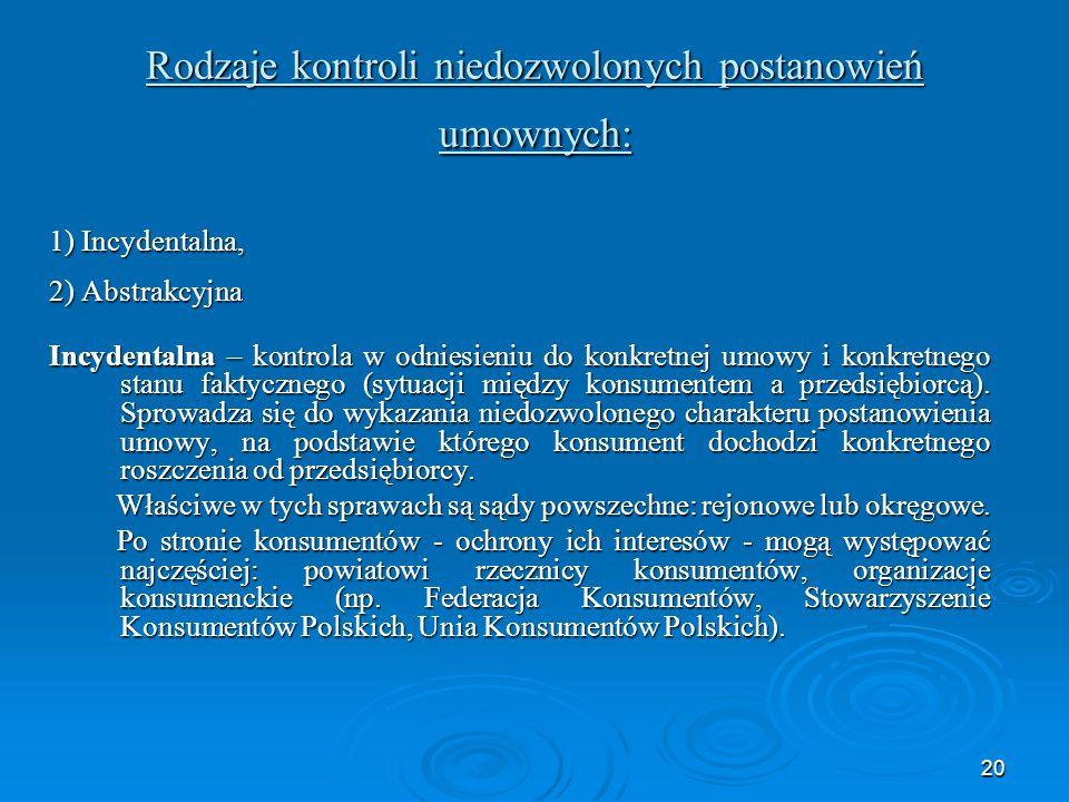 20 Rodzaje kontroli niedozwolonych postanowień umownych: 1) Incydentalna, 2) Abstrakcyjna Incydentalna – kontrola w odniesieniu do konkretnej umowy i