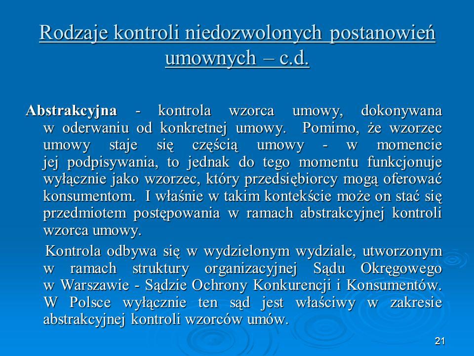 21 Rodzaje kontroli niedozwolonych postanowień umownych – c.d. Abstrakcyjna - kontrola wzorca umowy, dokonywana w oderwaniu od konkretnej umowy. Pomim
