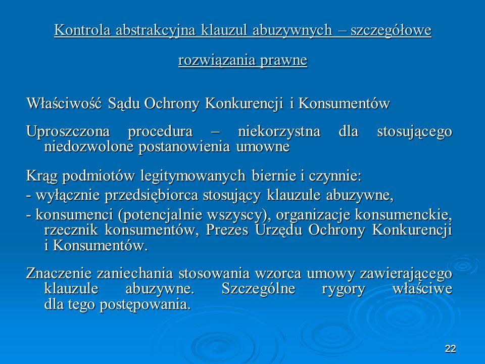 22 Kontrola abstrakcyjna klauzul abuzywnych – szczegółowe rozwiązania prawne Właściwość Sądu Ochrony Konkurencji i Konsumentów Uproszczona procedura – niekorzystna dla stosującego niedozwolone postanowienia umowne Krąg podmiotów legitymowanych biernie i czynnie: - wyłącznie przedsiębiorca stosujący klauzule abuzywne, - konsumenci (potencjalnie wszyscy), organizacje konsumenckie, rzecznik konsumentów, Prezes Urzędu Ochrony Konkurencji i Konsumentów.
