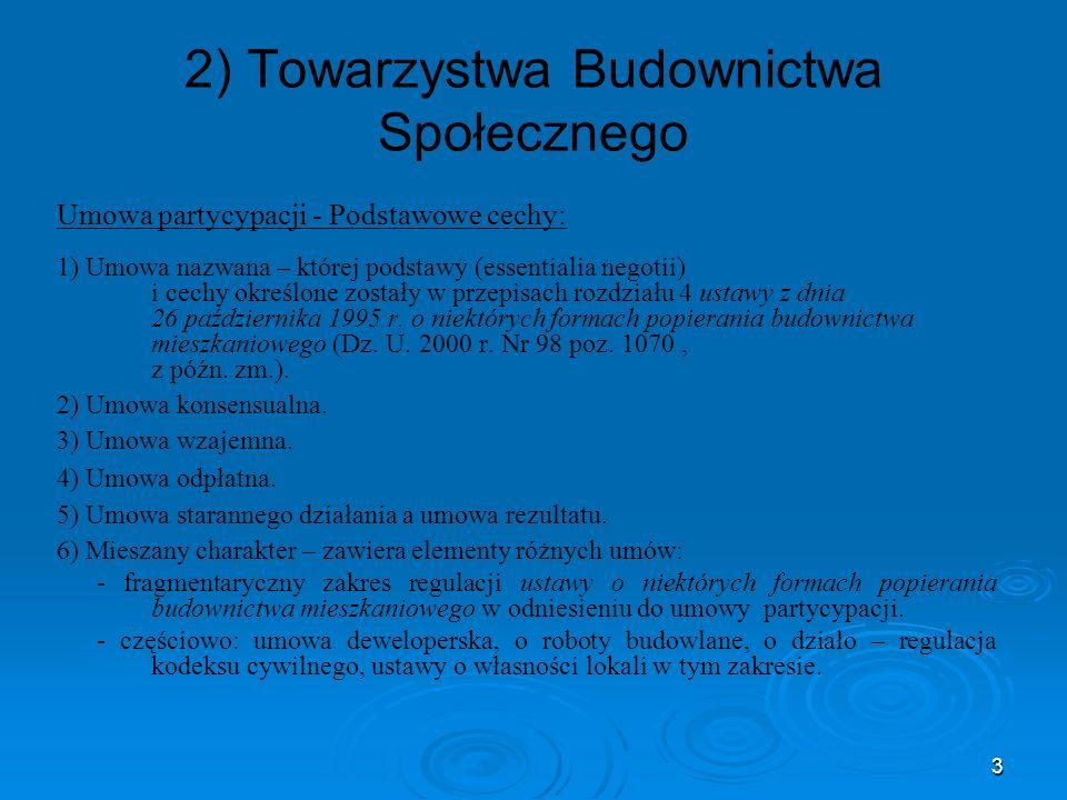 3 2) Towarzystwa Budownictwa Społecznego Umowa partycypacji - Podstawowe cechy: 1) Umowa nazwana – której podstawy (essentialia negotii) i cechy określone zostały w przepisach rozdziału 4 ustawy z dnia 26 października 1995 r.