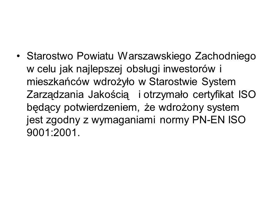 Starostwo Powiatu Warszawskiego Zachodniego w celu jak najlepszej obsługi inwestorów i mieszkańców wdrożyło w Starostwie System Zarządzania Jakością i otrzymało certyfikat ISO będący potwierdzeniem, że wdrożony system jest zgodny z wymaganiami normy PN-EN ISO 9001:2001.