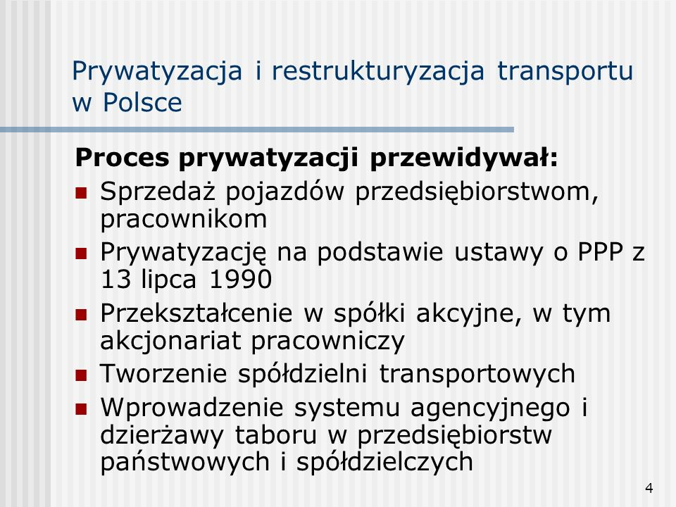 4 Prywatyzacja i restrukturyzacja transportu w Polsce Proces prywatyzacji przewidywał: Sprzedaż pojazdów przedsiębiorstwom, pracownikom Prywatyzację na podstawie ustawy o PPP z 13 lipca 1990 Przekształcenie w spółki akcyjne, w tym akcjonariat pracowniczy Tworzenie spółdzielni transportowych Wprowadzenie systemu agencyjnego i dzierżawy taboru w przedsiębiorstw państwowych i spółdzielczych