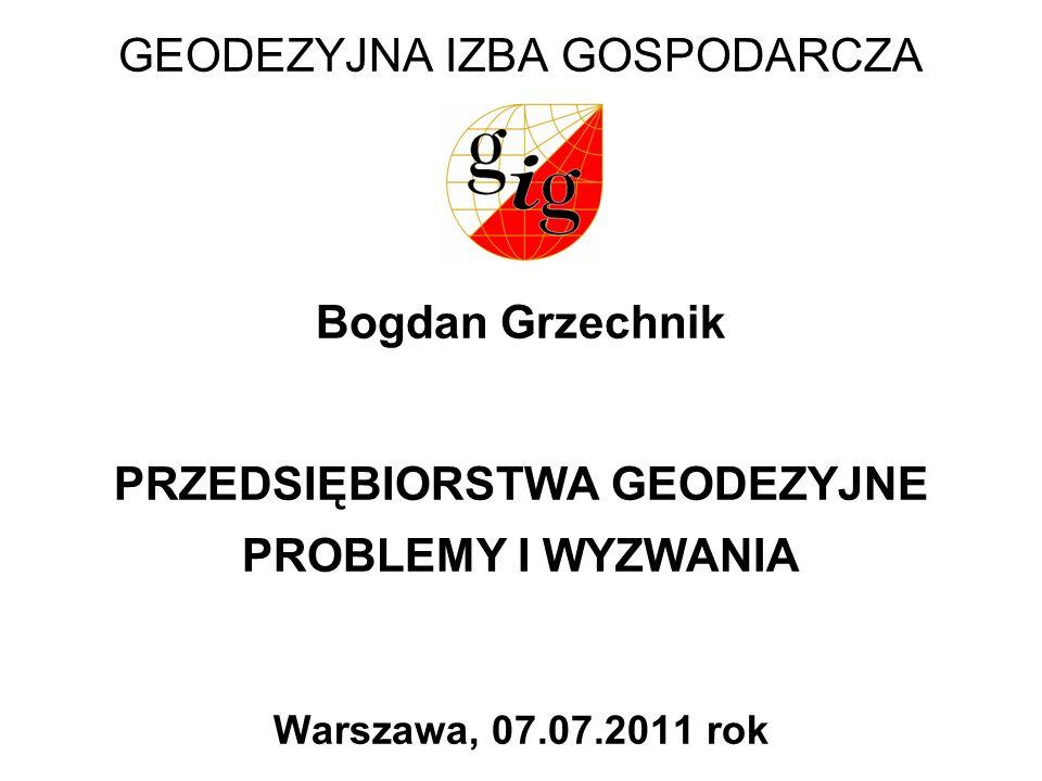 GEODEZYJNA IZBA GOSPODARCZA Bogdan Grzechnik PRZEDSIĘBIORSTWA GEODEZYJNE PROBLEMY I WYZWANIA Warszawa, 07.07.2011 rok