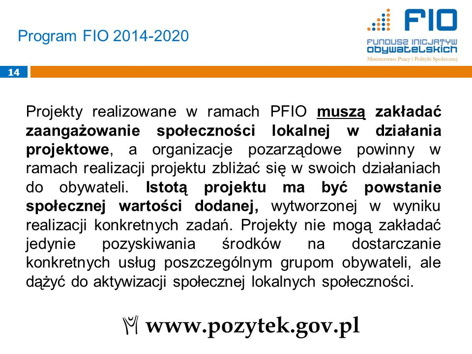Program FIO 2014-2020 14 Projekty realizowane w ramach PFIO muszą zakładać zaangażowanie społeczności lokalnej w działania projektowe, a organizacje pozarządowe powinny w ramach realizacji projektu zbliżać się w swoich działaniach do obywateli.