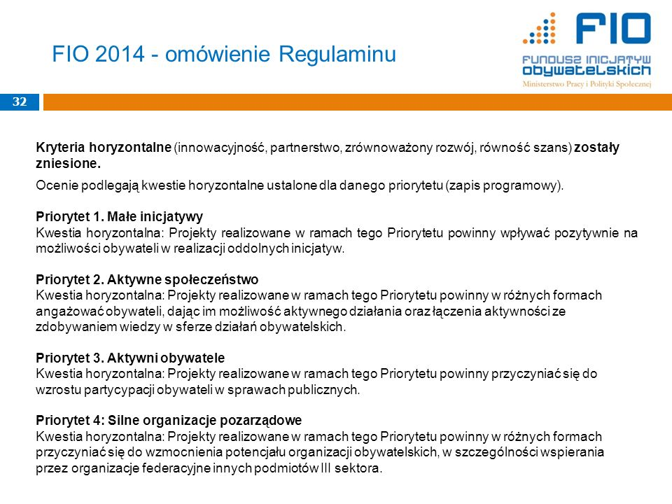 FIO 2014 - omówienie Regulaminu 32 Kryteria horyzontalne (innowacyjność, partnerstwo, zrównoważony rozwój, równość szans) zostały zniesione.