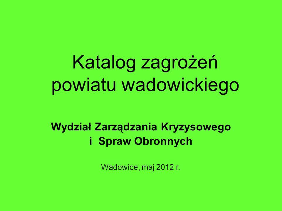 Katalog zagrożeń powiatu wadowickiego Wydział Zarządzania Kryzysowego i Spraw Obronnych Wadowice, maj 2012 r.