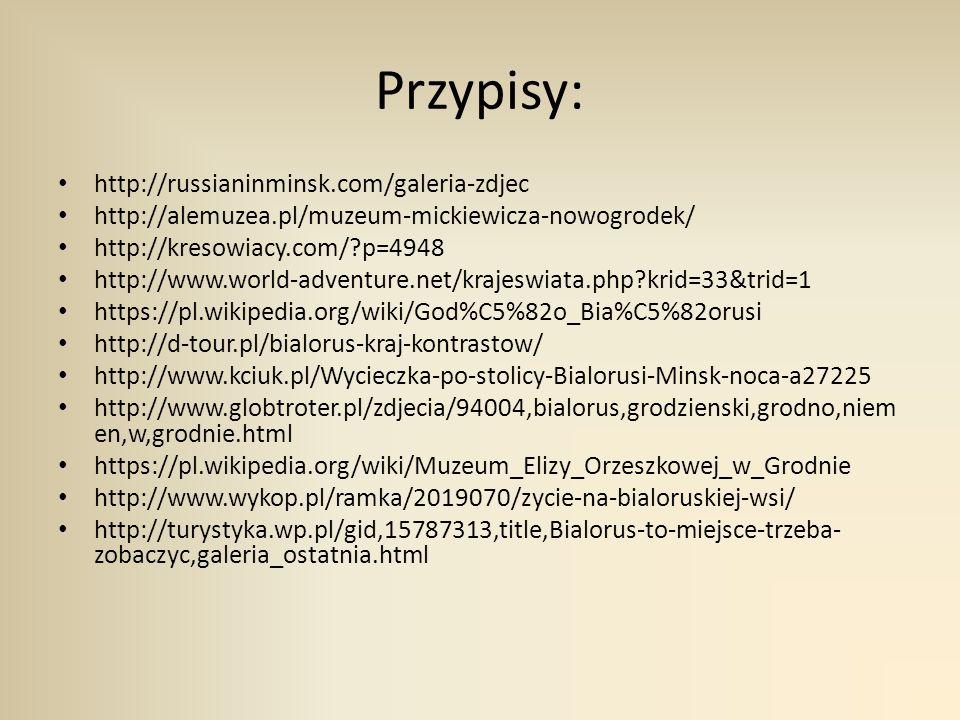 Przypisy: http://russianinminsk.com/galeria-zdjec http://alemuzea.pl/muzeum-mickiewicza-nowogrodek/ http://kresowiacy.com/?p=4948 http://www.world-adventure.net/krajeswiata.php?krid=33&trid=1 https://pl.wikipedia.org/wiki/God%C5%82o_Bia%C5%82orusi http://d-tour.pl/bialorus-kraj-kontrastow/ http://www.kciuk.pl/Wycieczka-po-stolicy-Bialorusi-Minsk-noca-a27225 http://www.globtroter.pl/zdjecia/94004,bialorus,grodzienski,grodno,niem en,w,grodnie.html https://pl.wikipedia.org/wiki/Muzeum_Elizy_Orzeszkowej_w_Grodnie http://www.wykop.pl/ramka/2019070/zycie-na-bialoruskiej-wsi/ http://turystyka.wp.pl/gid,15787313,title,Bialorus-to-miejsce-trzeba- zobaczyc,galeria_ostatnia.html