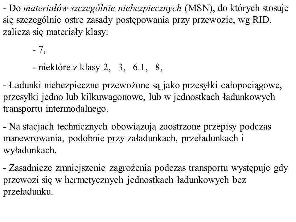 - Do materiałów szczególnie niebezpiecznych (MSN), do których stosuje się szczególnie ostre zasady postępowania przy przewozie, wg RID, zalicza się materiały klasy: - 7, - niektóre z klasy 2, 3, 6.1, 8, - Ładunki niebezpieczne przewożone są jako przesyłki całopociągowe, przesyłki jedno lub kilkuwagonowe, lub w jednostkach ładunkowych transportu intermodalnego.