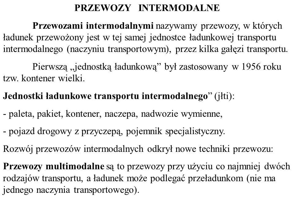 PRZEWOZY INTERMODALNE Przewozami intermodalnymi nazywamy przewozy, w których ładunek przewożony jest w tej samej jednostce ładunkowej transportu intermodalnego (naczyniu transportowym), przez kilka gałęzi transportu.